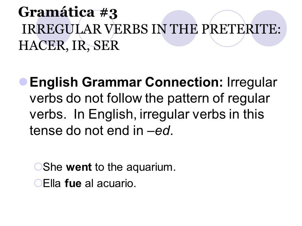 Gramática #3 IRREGULAR VERBS IN THE PRETERITE: HACER, IR, SER English Grammar Connection: Irregular verbs do not follow the pattern of regular verbs.