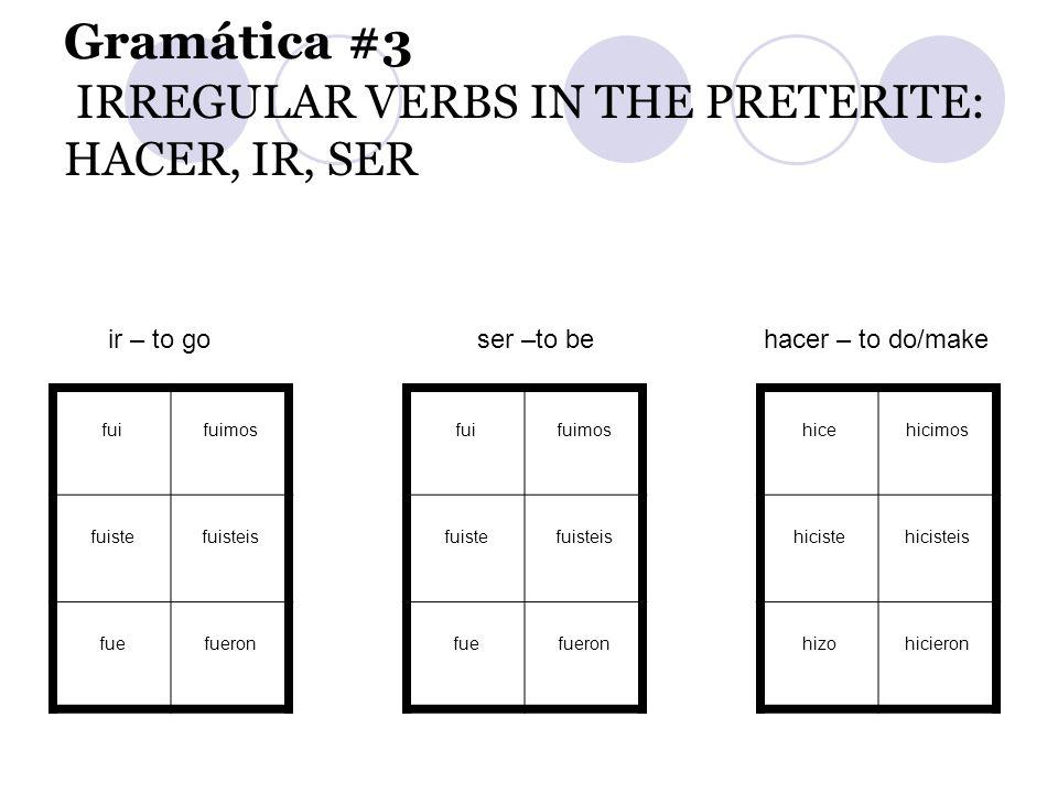 Gramática #3 IRREGULAR VERBS IN THE PRETERITE: HACER, IR, SER fuifuimosfuifuimoshicehicimos fuistefuisteisfuistefuisteishicistehicisteis fuefueronfuef