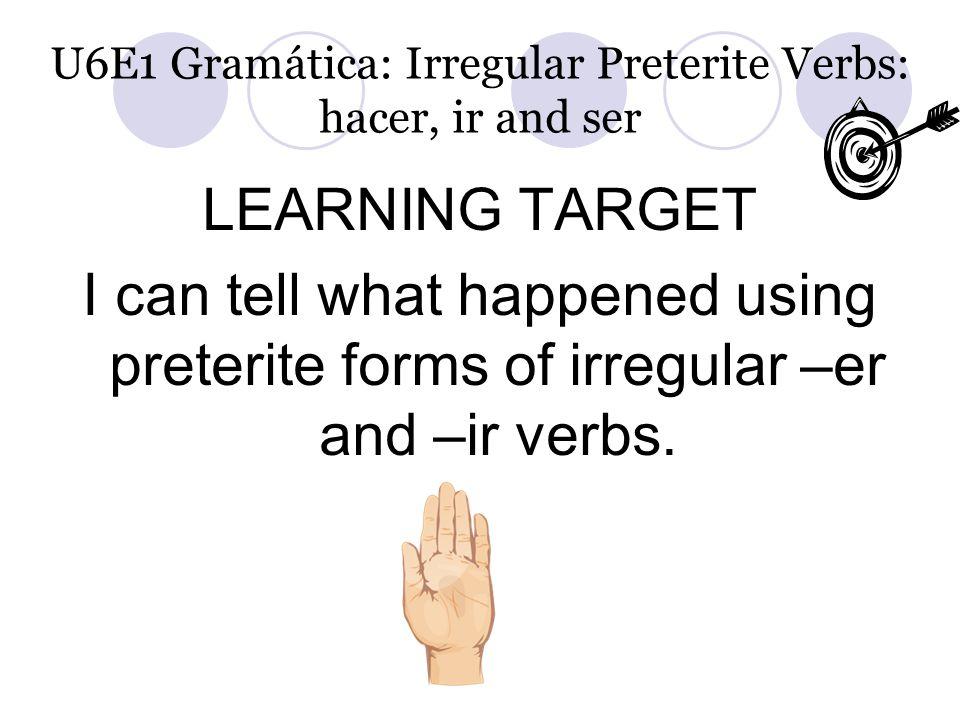 U6E1 Gramática: Irregular Preterite Verbs: hacer, ir and ser LEARNING TARGET I can tell what happened using preterite forms of irregular –er and –ir v