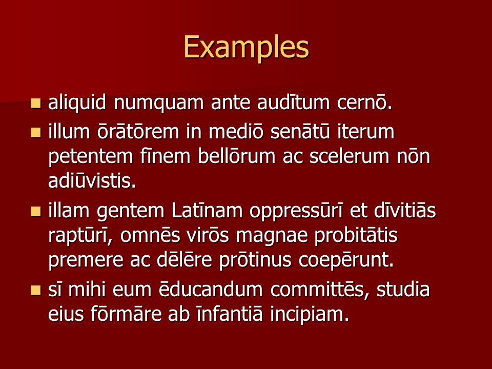 Examples aliquid numquam ante audītum cernō. aliquid numquam ante audītum cernō. illum ōrātōrem in mediō senātū iterum petentem fīnem bellōrum ac scel
