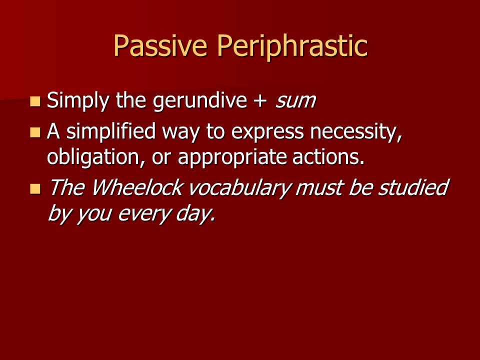 Passive Periphrastic Simply the gerundive + sum Simply the gerundive + sum A simplified way to express necessity, obligation, or appropriate actions.