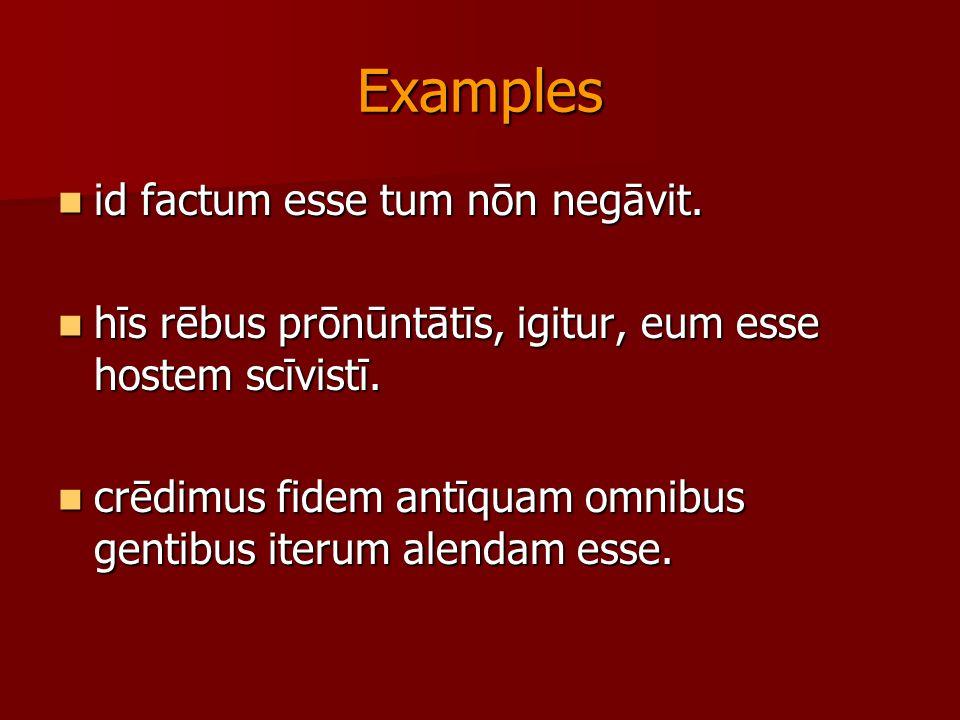 Examples id factum esse tum nōn negāvit. id factum esse tum nōn negāvit. hīs rēbus prōnūntātīs, igitur, eum esse hostem scīvistī. hīs rēbus prōnūntātī