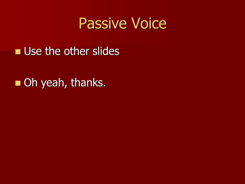 Passive Voice Use the other slides Use the other slides Oh yeah, thanks. Oh yeah, thanks.