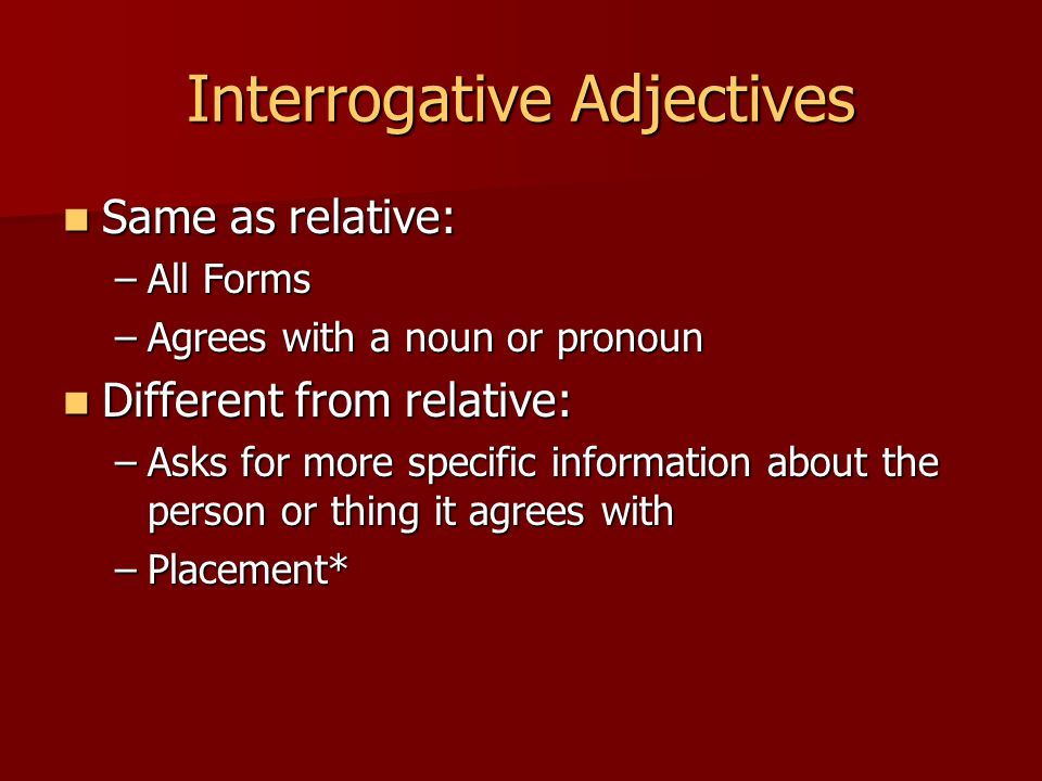 Interrogative Adjectives Same as relative: Same as relative: –All Forms –Agrees with a noun or pronoun Different from relative: Different from relative: –Asks for more specific information about the person or thing it agrees with –Placement*