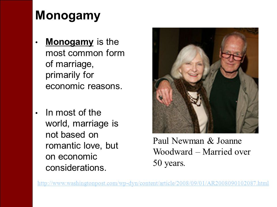 Monogamy Monogamy is the most common form of marriage, primarily for economic reasons. In most of the world, marriage is not based on romantic love, b