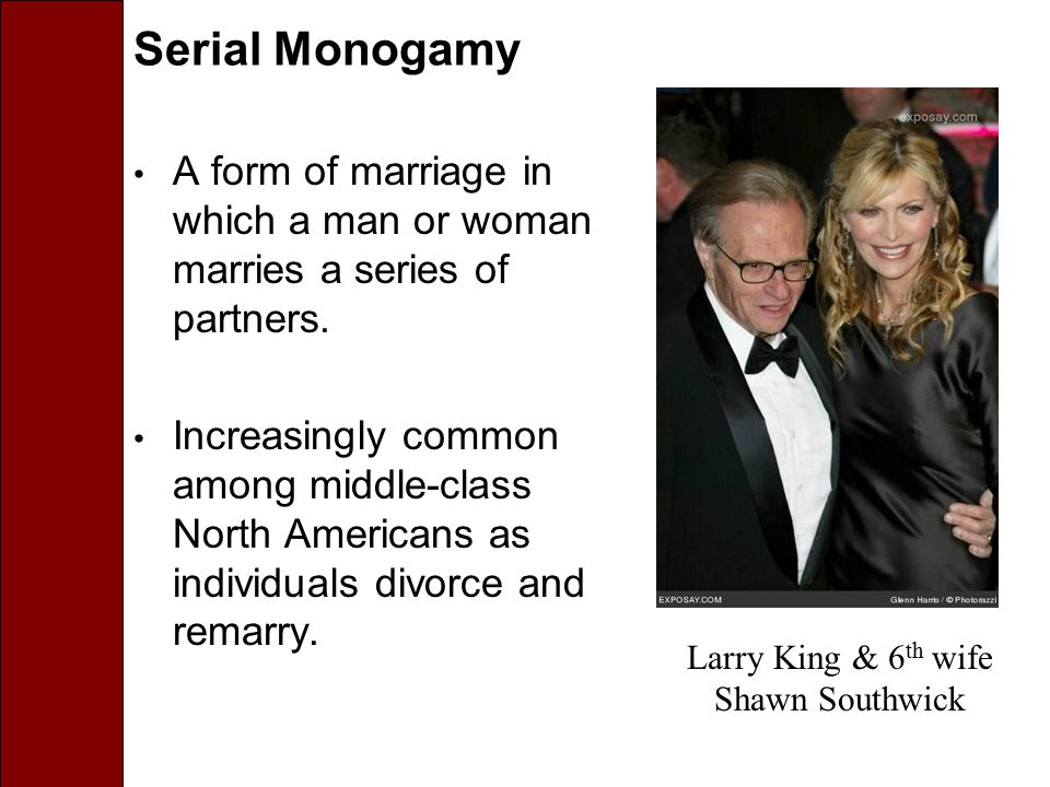 Serial Monogamy A form of marriage in which a man or woman marries a series of partners. Increasingly common among middle-class North Americans as ind