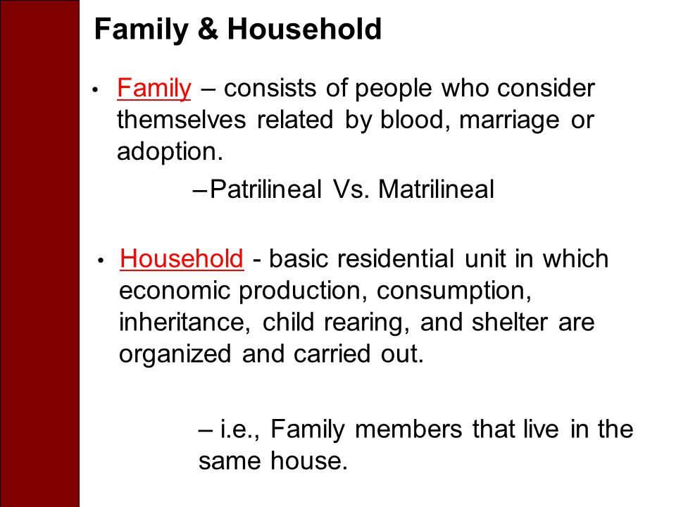 Family & Household Family – consists of people who consider themselves related by blood, marriage or adoption. –Patrilineal Vs. Matrilineal Household