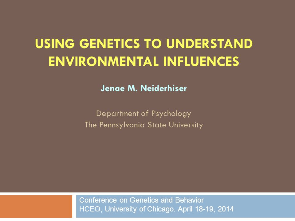 USING GENETICS TO UNDERSTAND ENVIRONMENTAL INFLUENCES Jenae M.