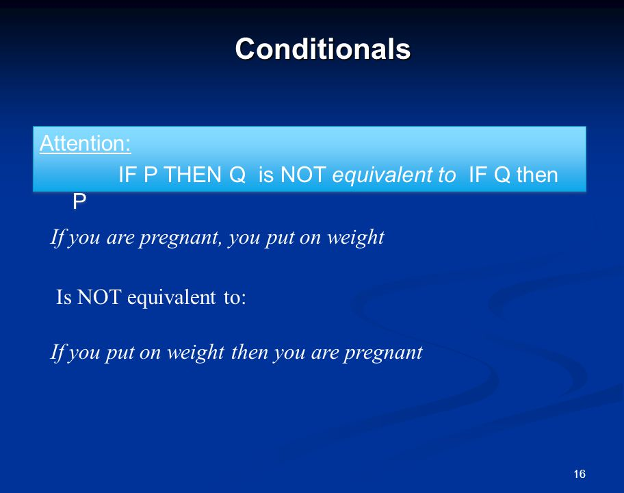 16Conditionals Attention: IF P THEN Q is NOT equivalent to IF Q then P Attention: IF P THEN Q is NOT equivalent to IF Q then P If you are pregnant, you put on weight Is NOT equivalent to: If you put on weight then you are pregnant