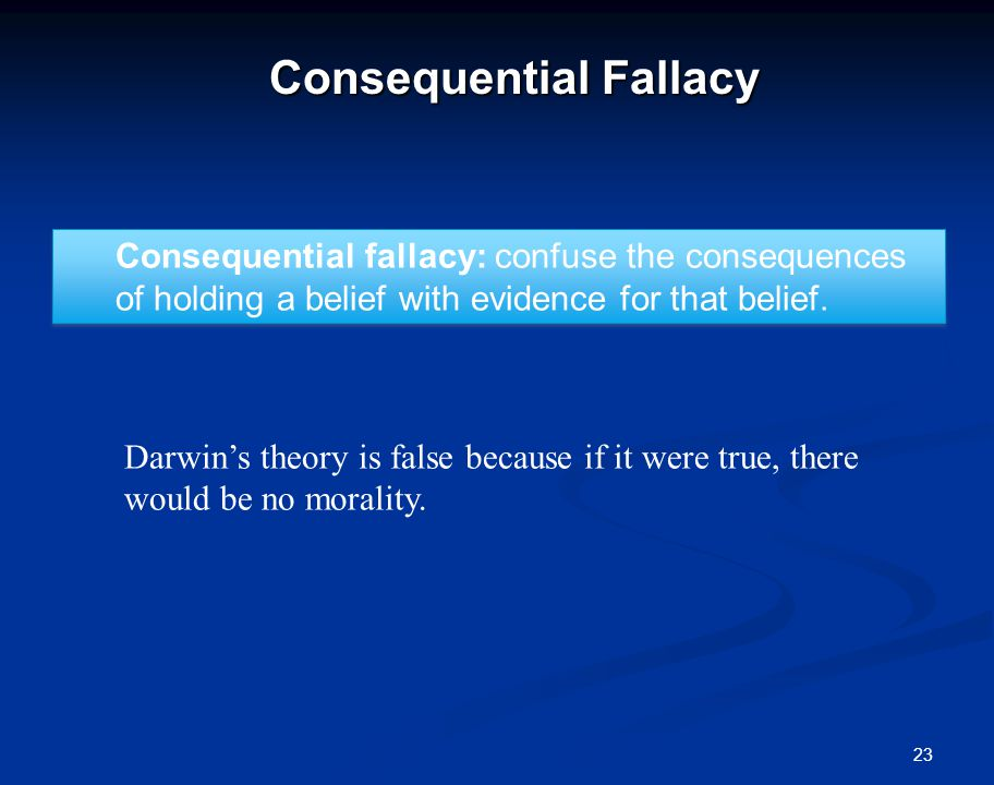 23 Consequential Fallacy Consequential fallacy: confuse the consequences of holding a belief with evidence for that belief.