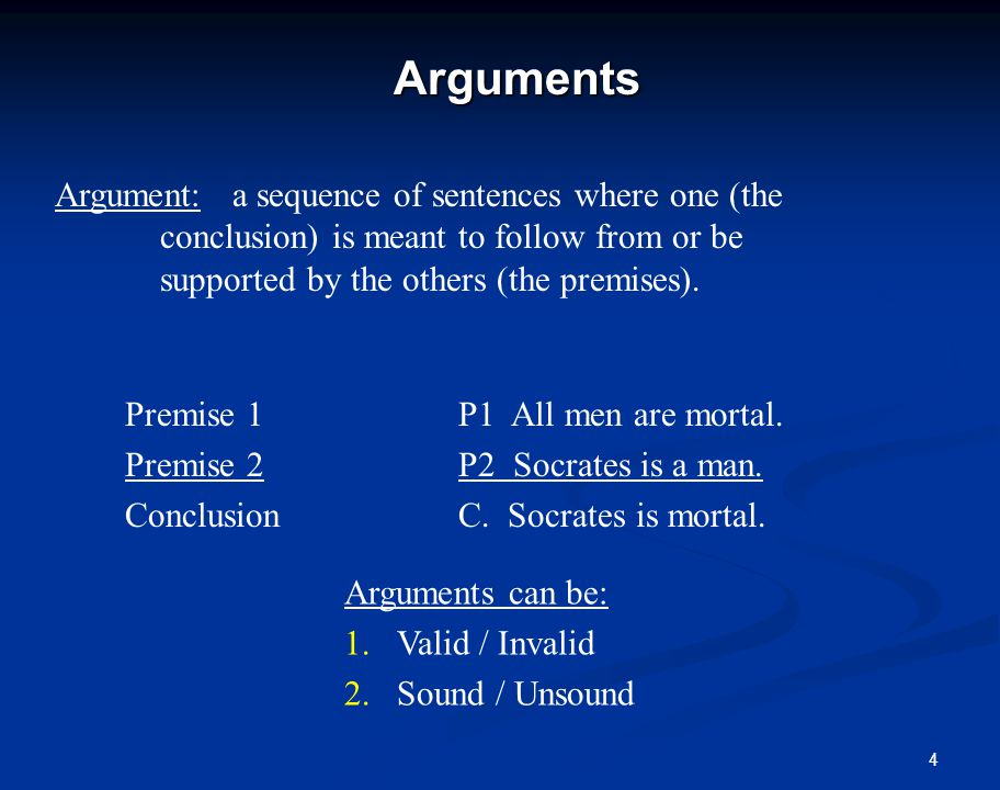 4Arguments Argument: a sequence of sentences where one (the conclusion) is meant to follow from or be supported by the others (the premises).