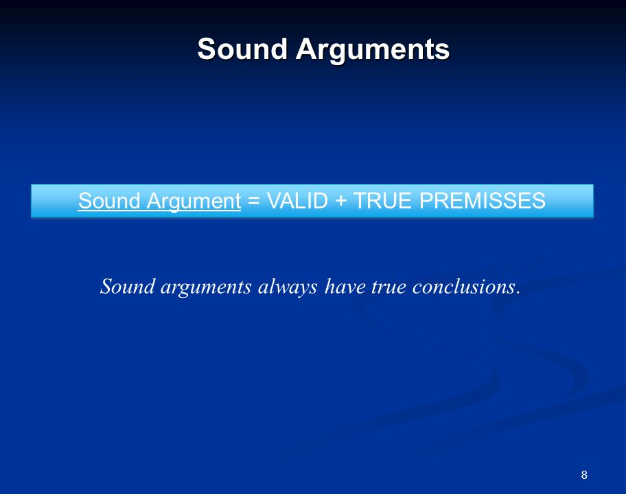 8 Sound Arguments Sound Argument = VALID + TRUE PREMISSES Sound arguments always have true conclusions.