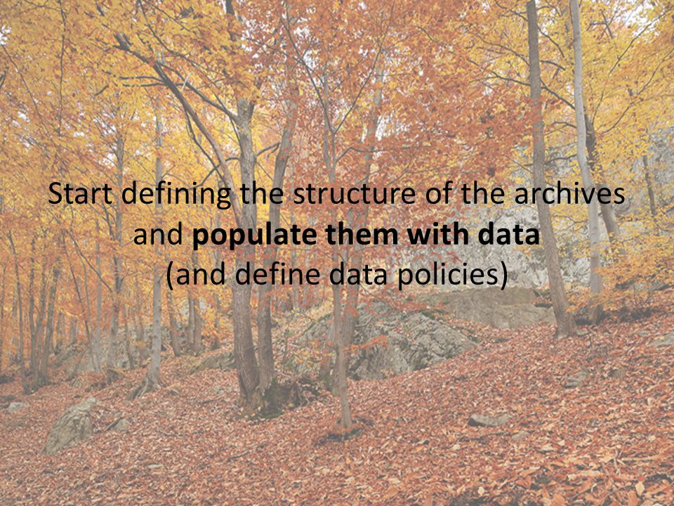 Start defining the structure of the archives and populate them with data (and define data policies)