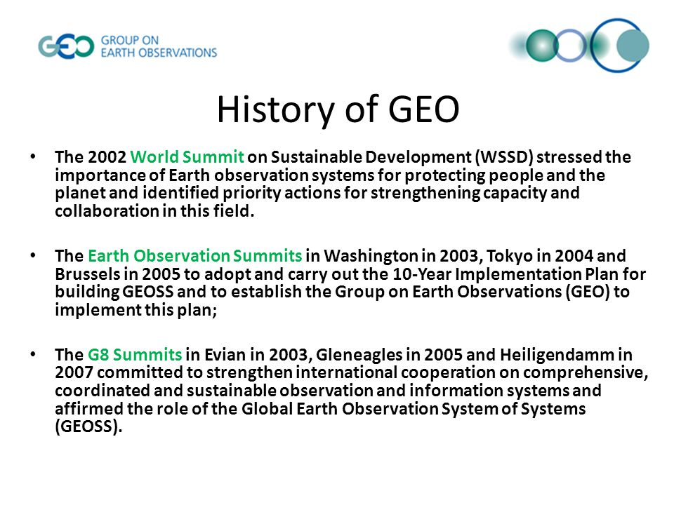 History of GEO The 2002 World Summit on Sustainable Development (WSSD) stressed the importance of Earth observation systems for protecting people and the planet and identified priority actions for strengthening capacity and collaboration in this field.