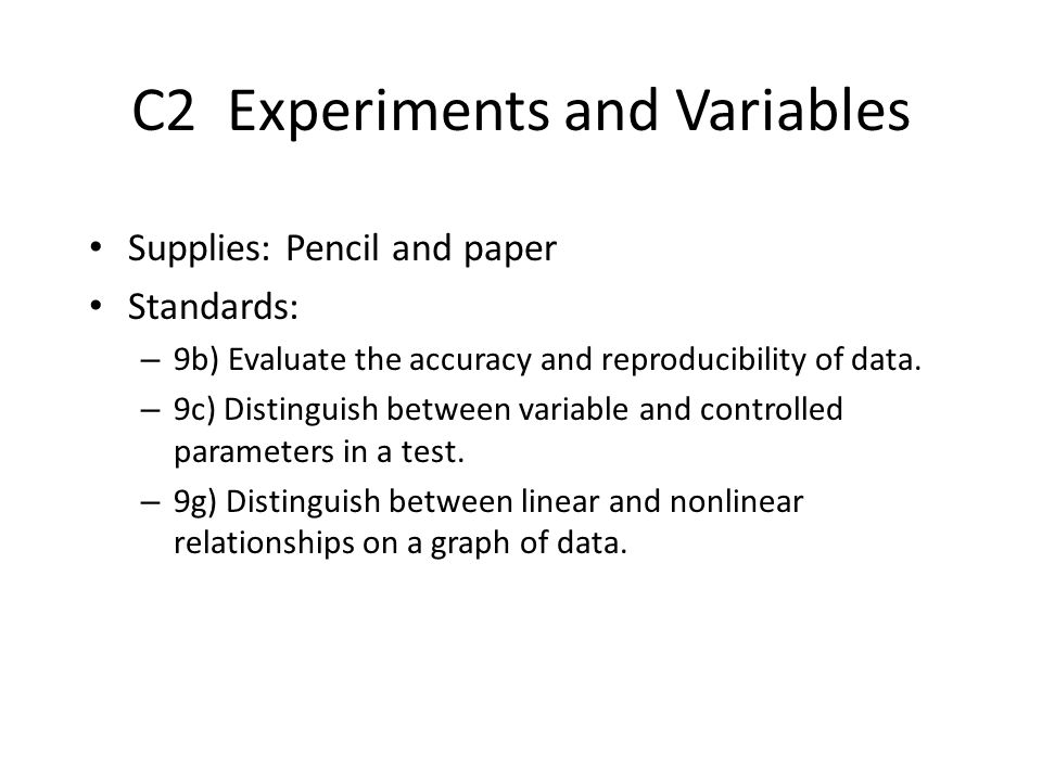 C2 Experiments and Variables Supplies: Pencil and paper Standards: – 9b) Evaluate the accuracy and reproducibility of data. – 9c) Distinguish between
