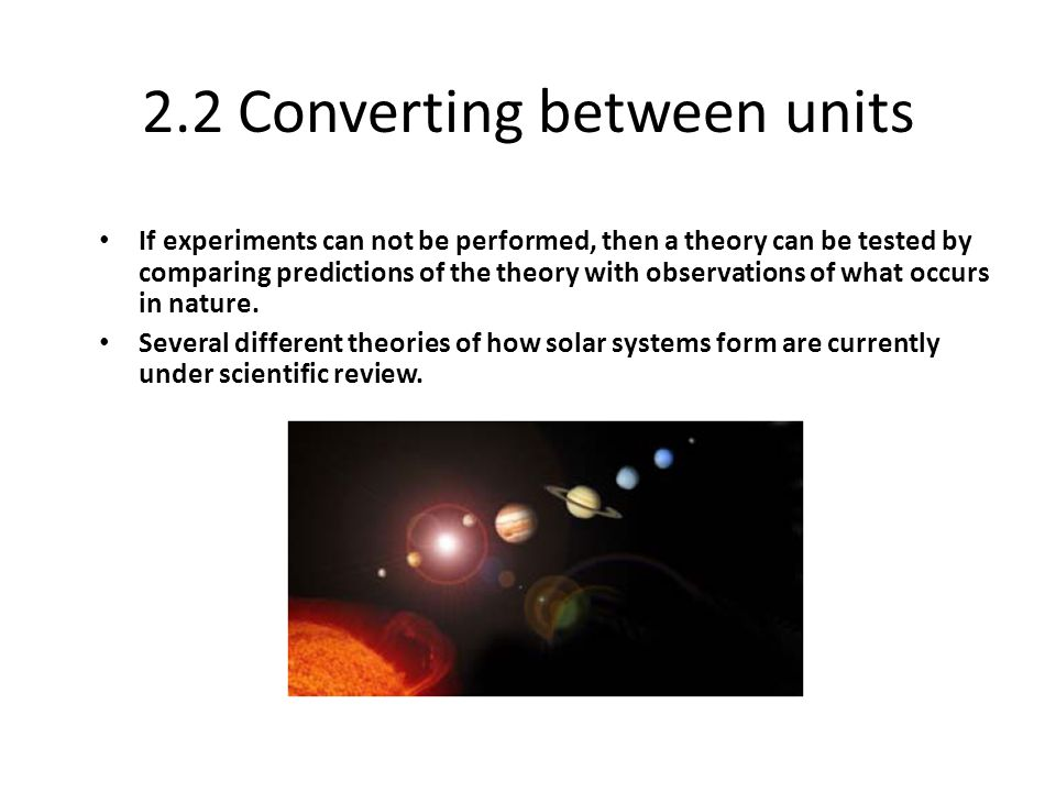 2.2 Converting between units If experiments can not be performed, then a theory can be tested by comparing predictions of the theory with observations