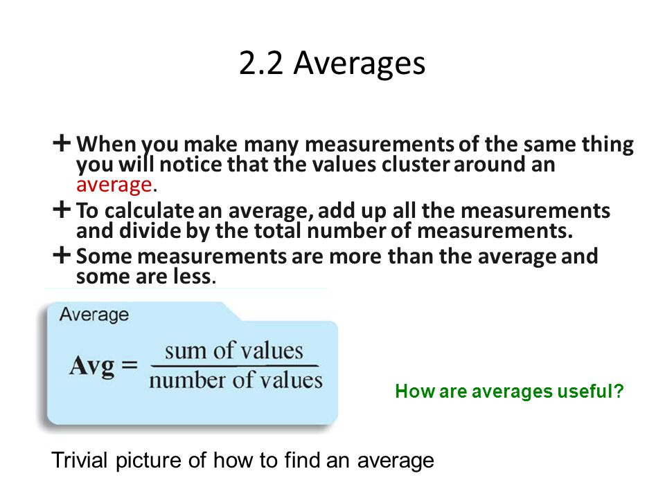 2.2 Averages  When you make many measurements of the same thing you will notice that the values cluster around an average.  To calculate an average,