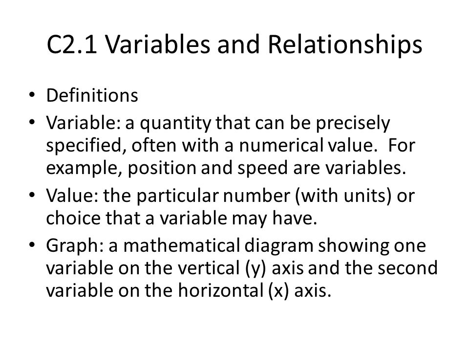 C2.1 Variables and Relationships Definitions Variable: a quantity that can be precisely specified, often with a numerical value. For example, position