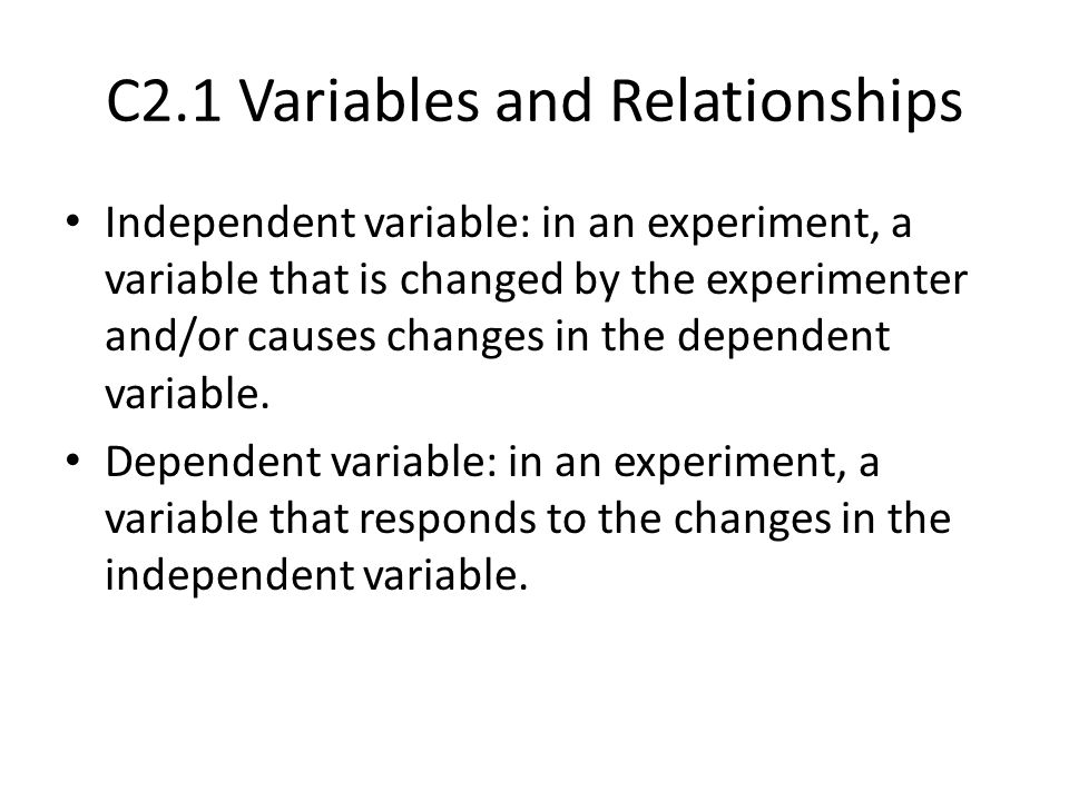 C2.1 Variables and Relationships Independent variable: in an experiment, a variable that is changed by the experimenter and/or causes changes in the d