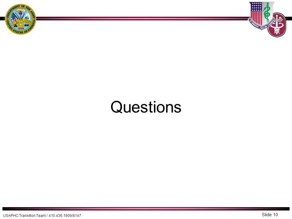 USAPHC Transition Team / 410.436.1909/8147 Questions Slide 10