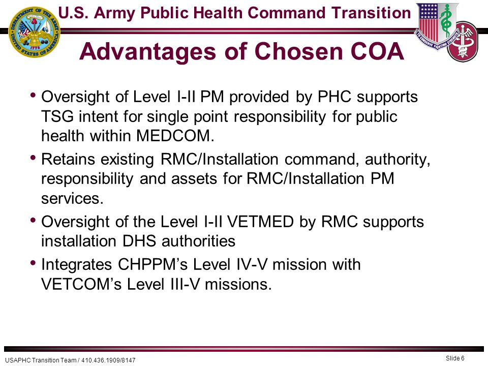 USAPHC Transition Team / 410.436.1909/8147 Advantages of Chosen COA Oversight of Level I-II PM provided by PHC supports TSG intent for single point responsibility for public health within MEDCOM.