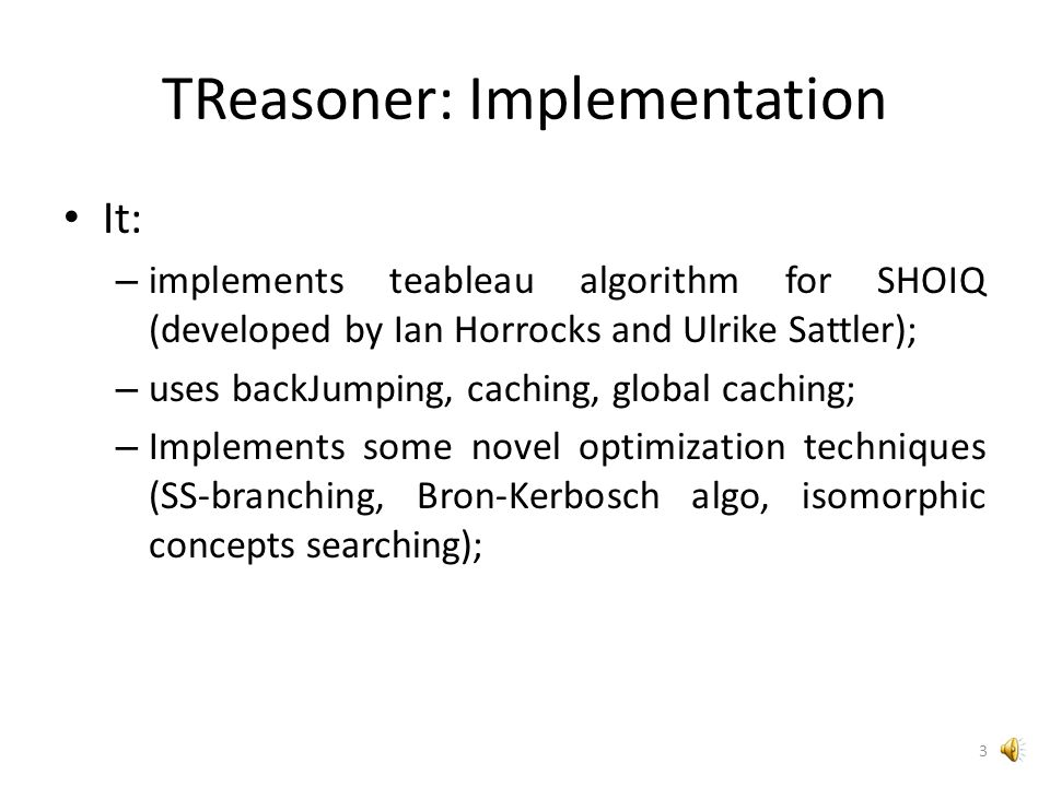 TReasoner: Overview TReasoner is OWL Reasoner made on Java (developed in NetBeans) with usage of OWL API; Do classification and check consistency in SHOIQ logic with datatype expression support; Source code and precompiled libraries are available at http://treasoner.googlecode.com 2