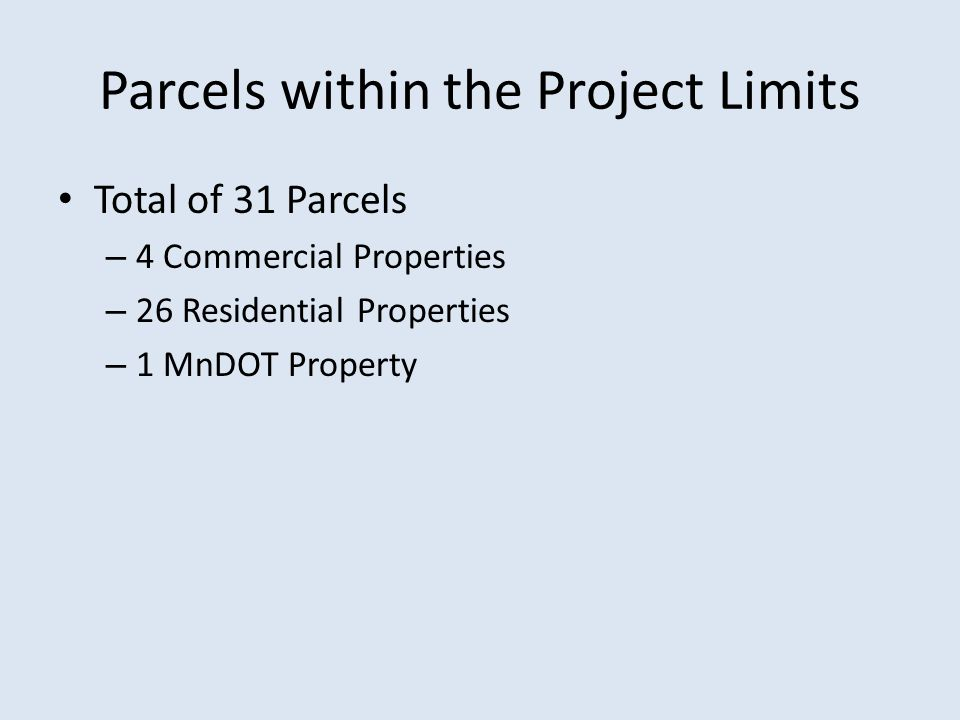 Parcels within the Project Limits Total of 31 Parcels – 4 Commercial Properties – 26 Residential Properties – 1 MnDOT Property