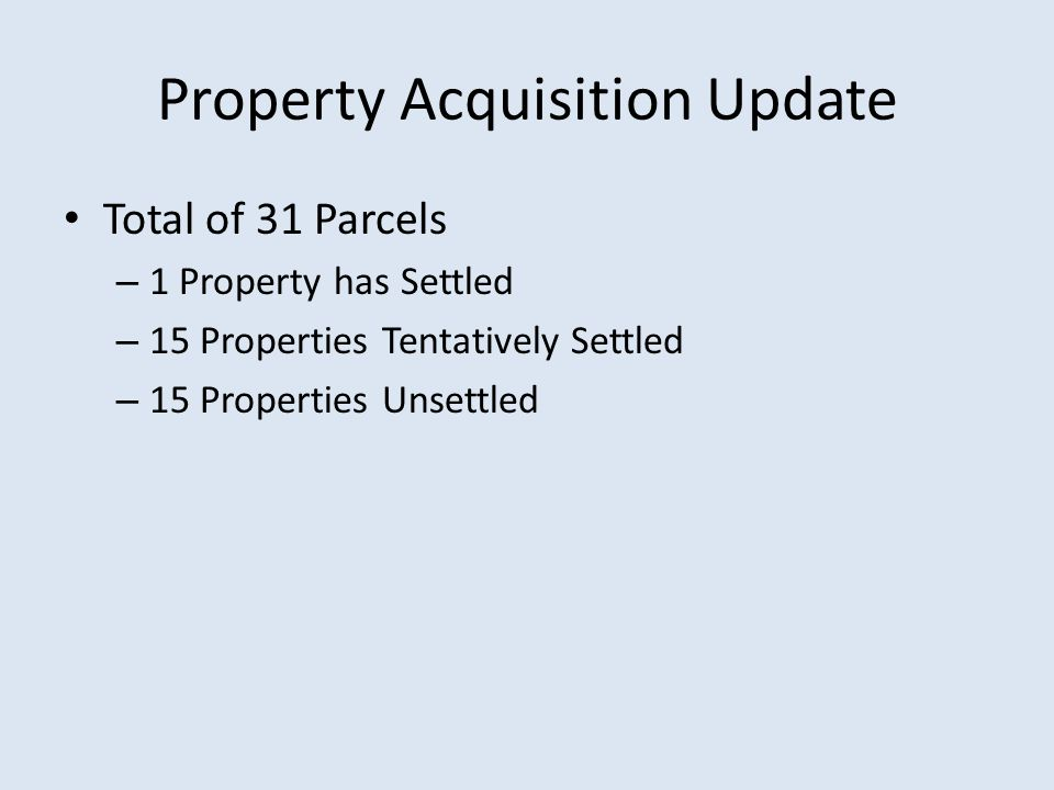 Property Acquisition Update Total of 31 Parcels – 1 Property has Settled – 15 Properties Tentatively Settled – 15 Properties Unsettled