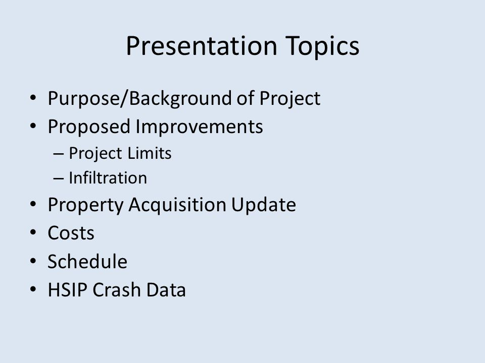 Presentation Topics Purpose/Background of Project Proposed Improvements – Project Limits – Infiltration Property Acquisition Update Costs Schedule HSIP Crash Data