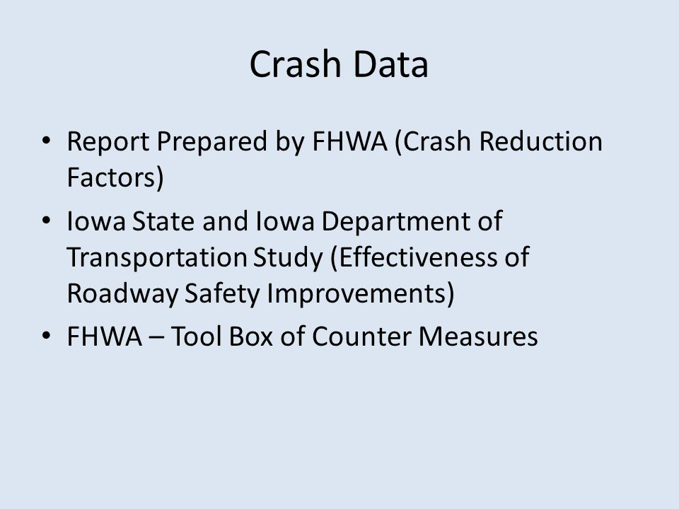 Report Prepared by FHWA (Crash Reduction Factors) Iowa State and Iowa Department of Transportation Study (Effectiveness of Roadway Safety Improvements) FHWA – Tool Box of Counter Measures