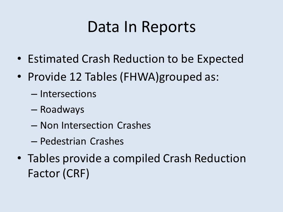 Data In Reports Estimated Crash Reduction to be Expected Provide 12 Tables (FHWA)grouped as: – Intersections – Roadways – Non Intersection Crashes – Pedestrian Crashes Tables provide a compiled Crash Reduction Factor (CRF)