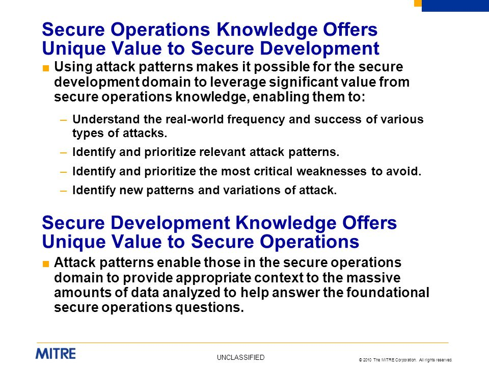 © 2010 The MITRE Corporation. All rights reserved. UNCLASSIFIED ■Using attack patterns makes it possible for the secure development domain to leverage