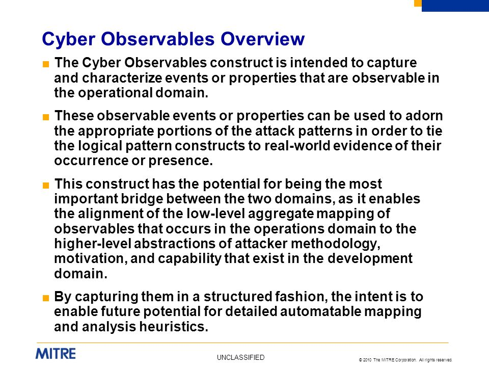 © 2010 The MITRE Corporation. All rights reserved. UNCLASSIFIED ■The Cyber Observables construct is intended to capture and characterize events or pro