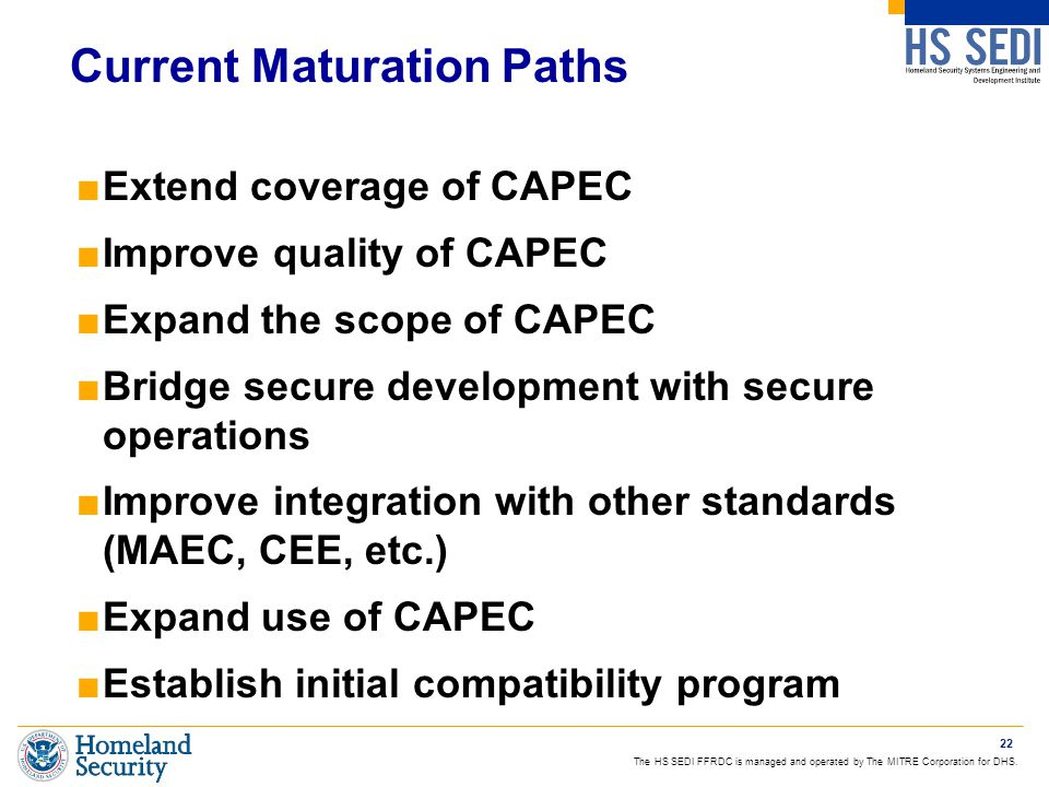 The HS SEDI FFRDC is managed and operated by The MITRE Corporation for DHS. Current Maturation Paths ■Extend coverage of CAPEC ■Improve quality of CAP