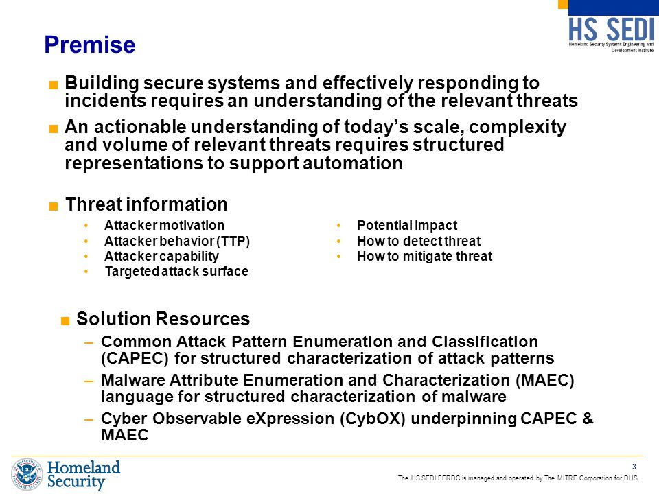 Premise ■Building secure systems and effectively responding to incidents requires an understanding of the relevant threats ■An actionable understanding of today's scale, complexity and volume of relevant threats requires structured representations to support automation ■Threat information 3 Attacker motivation Attacker behavior (TTP) Attacker capability Targeted attack surface Potential impact How to detect threat How to mitigate threat ■Solution Resources –Common Attack Pattern Enumeration and Classification (CAPEC) for structured characterization of attack patterns –Malware Attribute Enumeration and Characterization (MAEC) language for structured characterization of malware –Cyber Observable eXpression (CybOX) underpinning CAPEC & MAEC