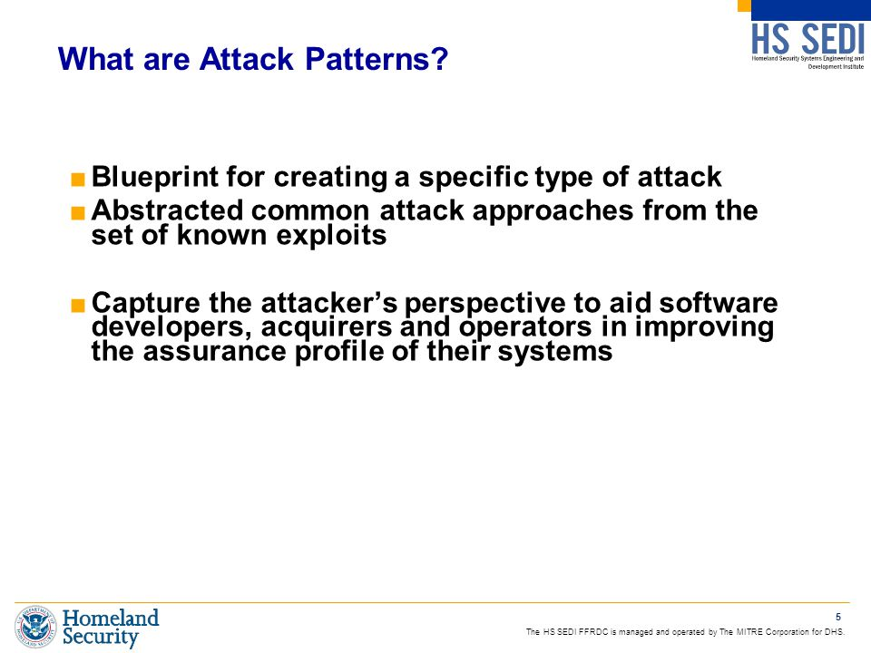 The HS SEDI FFRDC is managed and operated by The MITRE Corporation for DHS. 5 What are Attack Patterns? ■Blueprint for creating a specific type of att