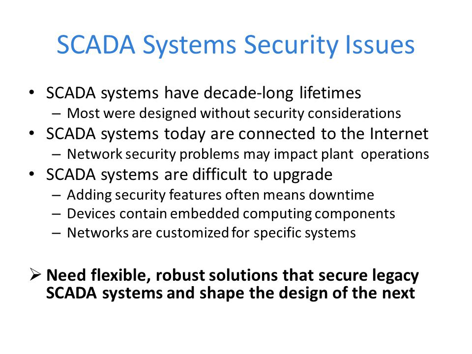 SCADA Systems Security Issues SCADA systems have decade-long lifetimes – Most were designed without security considerations SCADA systems today are co