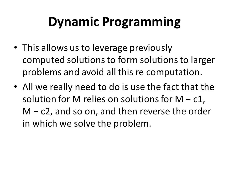Dynamic Programming This allows us to leverage previously computed solutions to form solutions to larger problems and avoid all this re computation.
