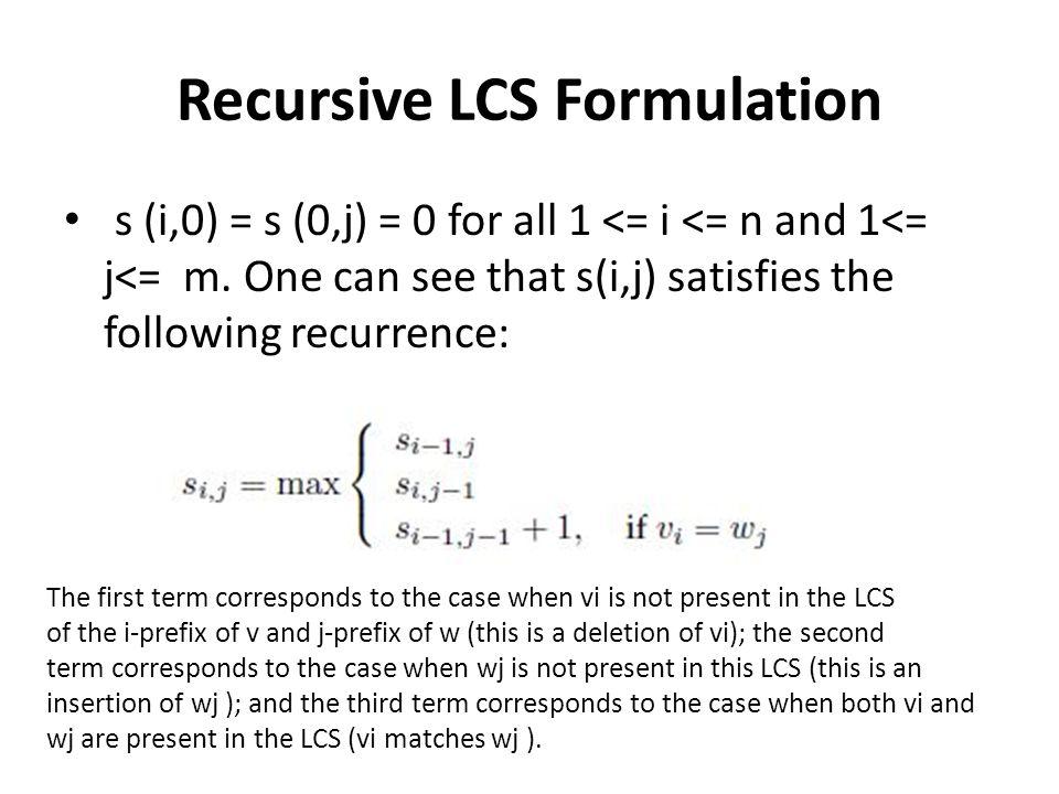 Recursive LCS Formulation s (i,0) = s (0,j) = 0 for all 1 <= i <= n and 1<= j<= m.
