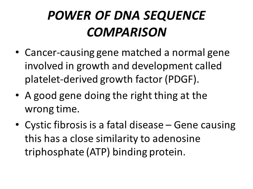 POWER OF DNA SEQUENCE COMPARISON Cancer-causing gene matched a normal gene involved in growth and development called platelet-derived growth factor (PDGF).