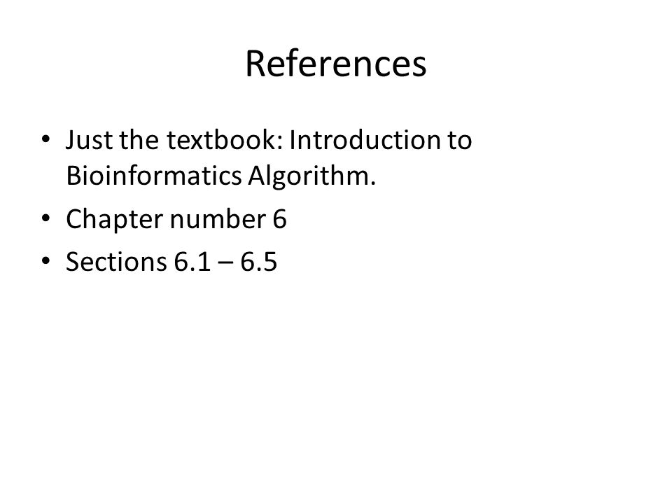 References Just the textbook: Introduction to Bioinformatics Algorithm.