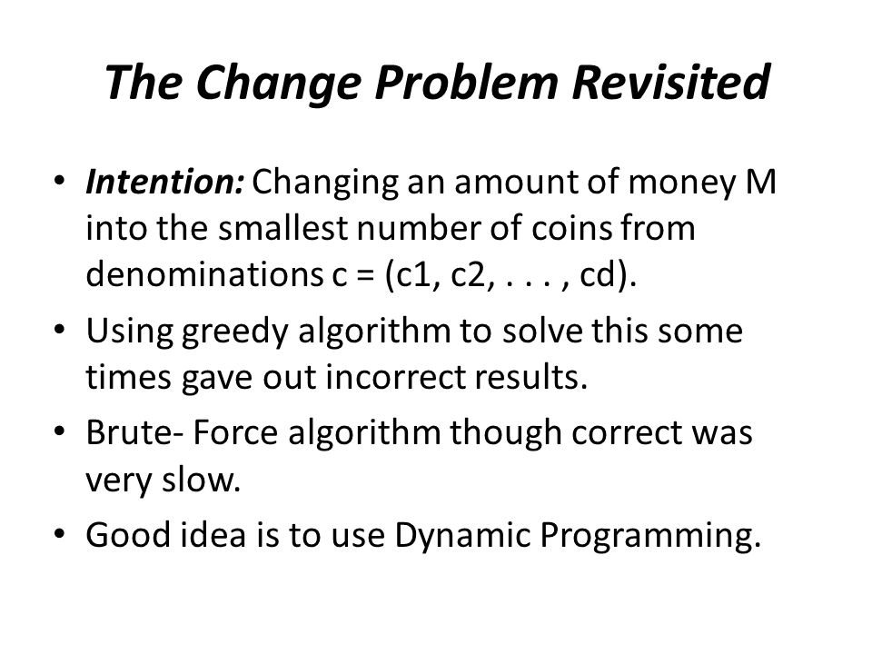 The Change Problem Revisited Intention: Changing an amount of money M into the smallest number of coins from denominations c = (c1, c2,..., cd).