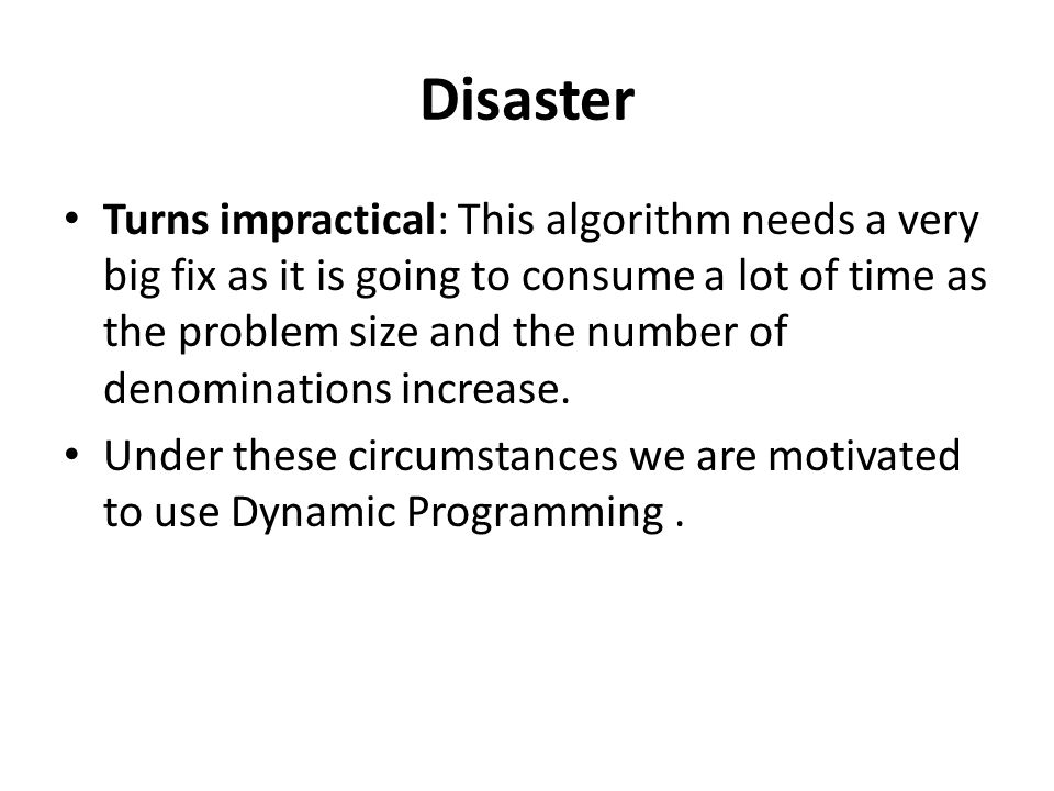 Disaster Turns impractical: This algorithm needs a very big fix as it is going to consume a lot of time as the problem size and the number of denominations increase.