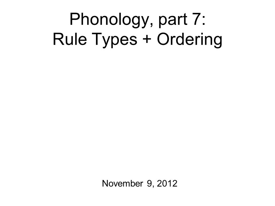 What's the World Got in Store Today: Some common phonological rules Rule ordering And also: some more phonology practice exercises Wednesday after the long weekend: Phonology Homework will be due at the beginning of class.