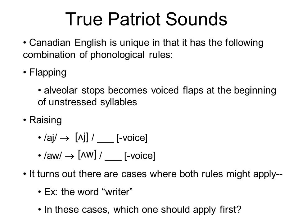 True Patriot Sounds Canadian English is unique in that it has the following combination of phonological rules: Flapping alveolar stops becomes voiced
