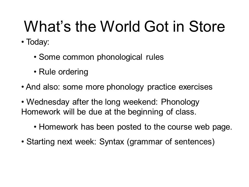 What's the World Got in Store Today: Some common phonological rules Rule ordering And also: some more phonology practice exercises Wednesday after the