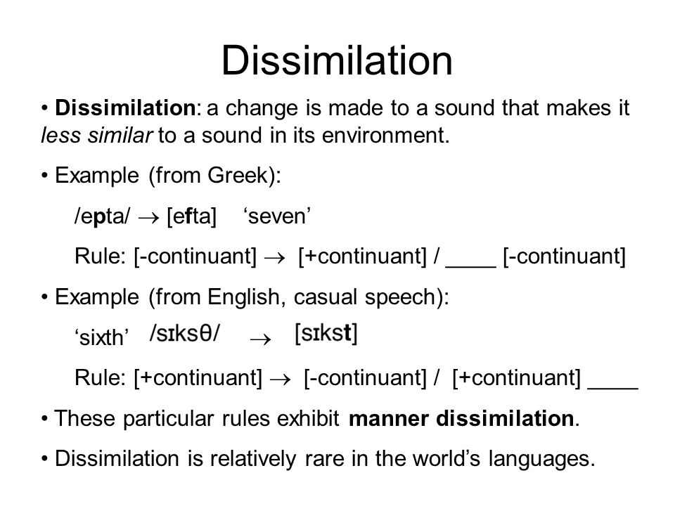 Dissimilation Dissimilation: a change is made to a sound that makes it less similar to a sound in its environment. Example (from Greek): /epta/  [eft