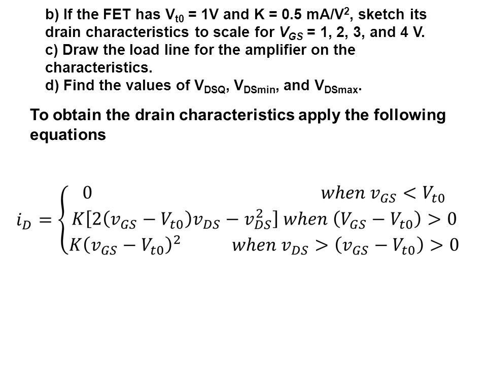 b) If the FET has V t0 = 1V and K = 0.5 mA/V 2, sketch its drain characteristics to scale for V GS = 1, 2, 3, and 4 V. c) Draw the load line for the a