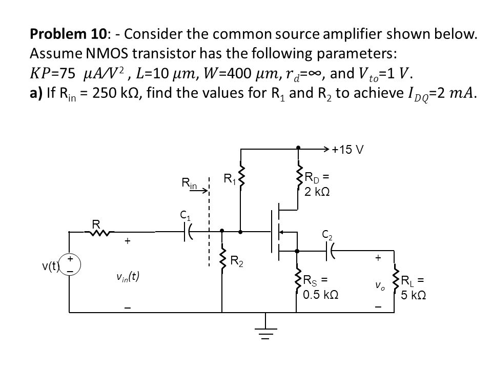 R1R1 R2R2 v(t) +_+_ C1C1 +15 V R S = 0.5 kΩ C2C2 R L = 5 kΩ R + v in (t) _ +vo_+vo_ R D = 2 kΩ R in Problem 10: - Consider the common source amplifier