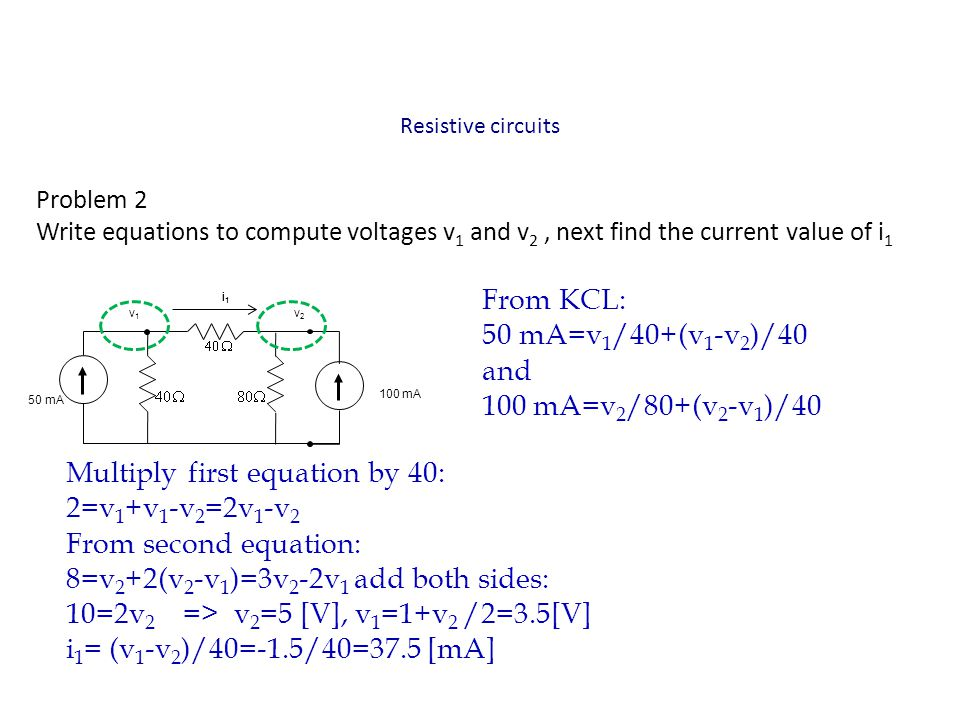 Resistive circuits Problem 2 Write equations to compute voltages v 1 and v 2, next find the current value of i 1 From KCL: 50 mA=v 1 /40+(v 1 -v 2 )/4